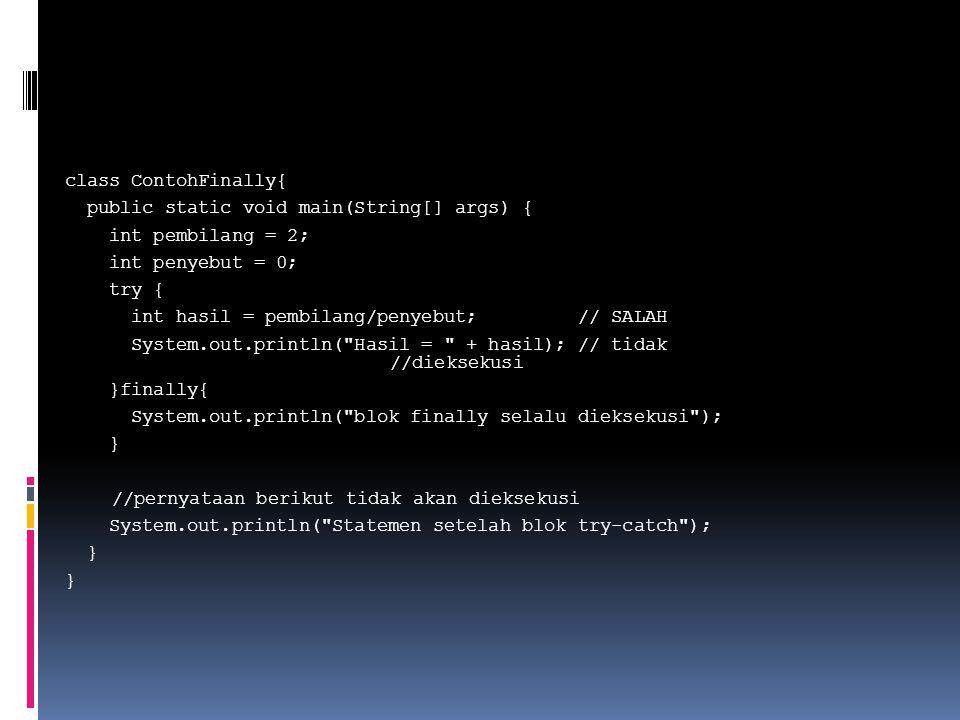 class ContohFinally{ public static void main(String[] args) { int pembilang = 2; int penyebut = 0; try { int hasil = pembilang/penyebut; // SALAH System.out.println( Hasil = + hasil); // tidak //dieksekusi }finally{ System.out.println( blok finally selalu dieksekusi ); } //pernyataan berikut tidak akan dieksekusi System.out.println( Statemen setelah blok try-catch );